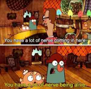 You Have A Lot of Nerve Being Alive Meme Template
